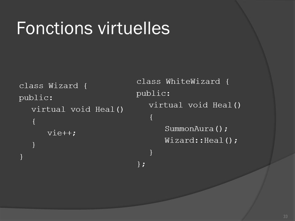 Fonctions virtuelles class Wizard { public: virtual void Heal() { vie++; } class WhiteWizard { public: virtual void Heal() { SummonAura(); Wizard::Heal(); } }; 33