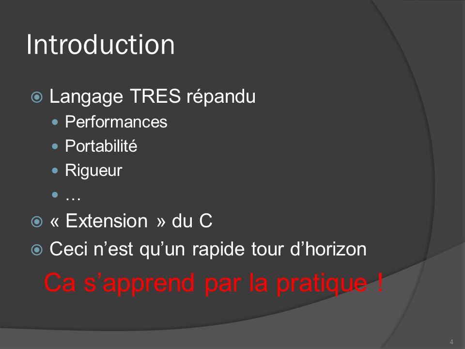 Introduction Langage TRES répandu Performances Portabilité Rigueur … « Extension » du C Ceci nest quun rapide tour dhorizon Ca sapprend par la pratique .