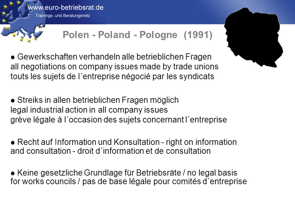 Polen - Poland - Pologne (1991) Gewerkschaften verhandeln alle betrieblichen Fragen all negotiations on company issues made by trade unions touts les sujets de l´entreprise négocié par les syndicats Streiks in allen betrieblichen Fragen möglich legal industrial action in all company issues grève légale à l´occasion des sujets concernant l´entreprise Recht auf Information und Konsultation - right on information and consultation - droit d´information et de consultation Keine gesetzliche Grundlage für Betriebsräte / no legal basis for works councils / pas de base légale pour comités d´entreprise