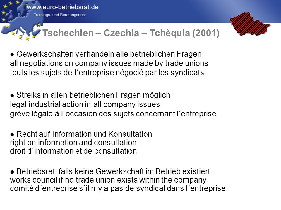 Tschechien – Czechia – Tchèquia (2001) Gewerkschaften verhandeln alle betrieblichen Fragen all negotiations on company issues made by trade unions touts les sujets de l´entreprise négocié par les syndicats Streiks in allen betrieblichen Fragen möglich legal industrial action in all company issues grève légale à l´occasion des sujets concernant l´entreprise Recht auf Information und Konsultation right on information and consultation droit d´information et de consultation Betriebsrat, falls keine Gewerkschaft im Betrieb existiert works council if no trade union exists within the company comité d´entreprise s´il n´y a pas de syndicat dans l´entreprise