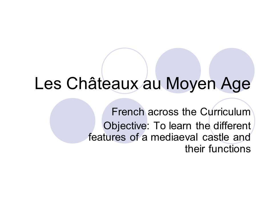 Les Châteaux au Moyen Age French across the Curriculum Objective: To learn the different features of a mediaeval castle and their functions