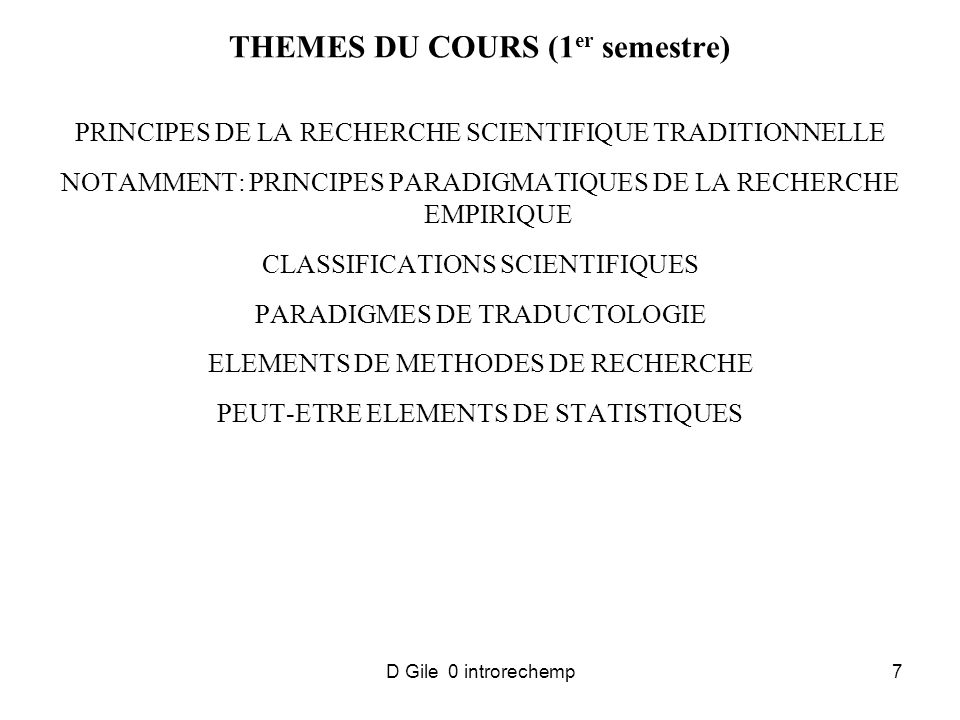 D Gile 0 introrechemp7 THEMES DU COURS (1 er semestre) PRINCIPES DE LA RECHERCHE SCIENTIFIQUE TRADITIONNELLE NOTAMMENT: PRINCIPES PARADIGMATIQUES DE LA RECHERCHE EMPIRIQUE CLASSIFICATIONS SCIENTIFIQUES PARADIGMES DE TRADUCTOLOGIE ELEMENTS DE METHODES DE RECHERCHE PEUT-ETRE ELEMENTS DE STATISTIQUES