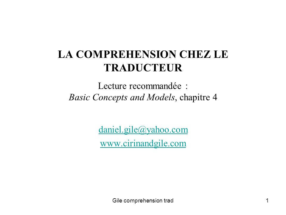 Gile comprehension trad1 LA COMPREHENSION CHEZ LE TRADUCTEUR Lecture recommandée : Basic Concepts and Models, chapitre 4 daniel.gile@yahoo.com www.cirinandgile.com