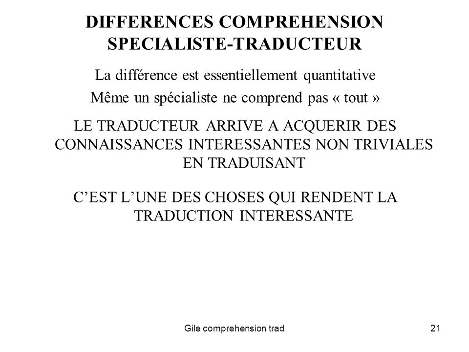 Gile comprehension trad21 DIFFERENCES COMPREHENSION SPECIALISTE-TRADUCTEUR La différence est essentiellement quantitative Même un spécialiste ne comprend pas « tout » LE TRADUCTEUR ARRIVE A ACQUERIR DES CONNAISSANCES INTERESSANTES NON TRIVIALES EN TRADUISANT CEST LUNE DES CHOSES QUI RENDENT LA TRADUCTION INTERESSANTE