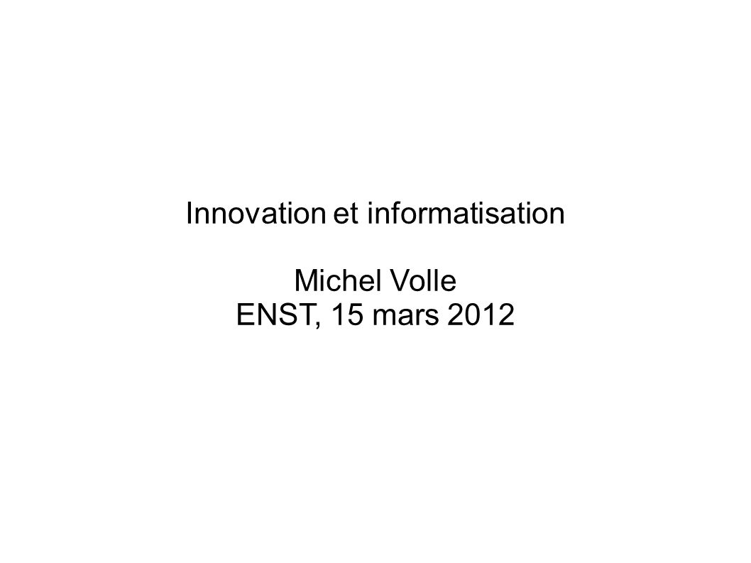 Innovation et informatisation Michel Volle ENST, 15 mars 2012
