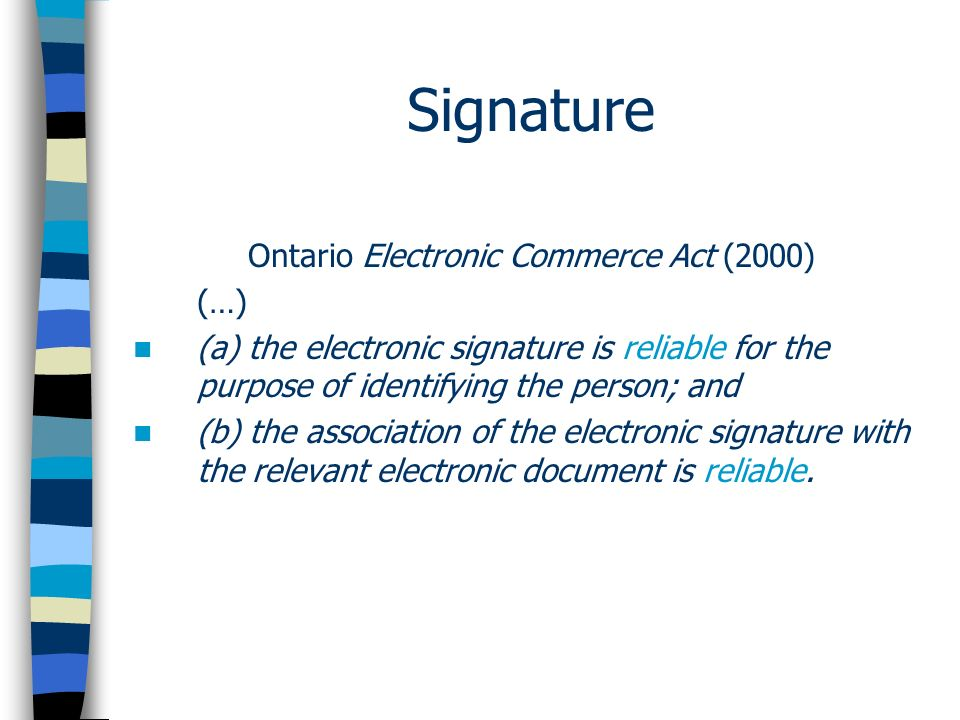 Signature Ontario Electronic Commerce Act (2000) (…) (a) the electronic signature is reliable for the purpose of identifying the person; and (b) the association of the electronic signature with the relevant electronic document is reliable.