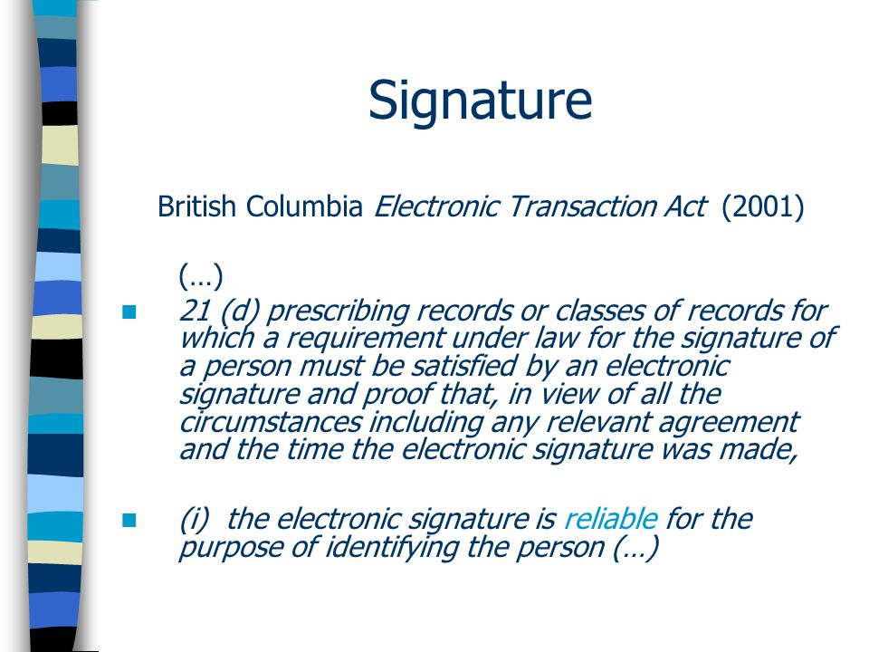 Signature British Columbia Electronic Transaction Act (2001) (…) 21 (d) prescribing records or classes of records for which a requirement under law for the signature of a person must be satisfied by an electronic signature and proof that, in view of all the circumstances including any relevant agreement and the time the electronic signature was made, (i) the electronic signature is reliable for the purpose of identifying the person (…)