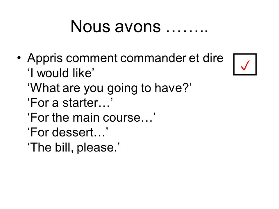 Nous avons …….. Appris comment commander et dire I would like What are you going to have.
