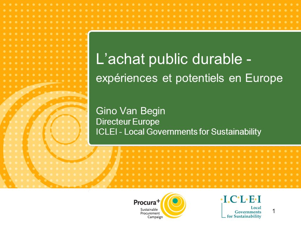 1 Lachat public durable - expériences et potentiels en Europe Gino Van Begin Directeur Europe ICLEI - Local Governments for Sustainability