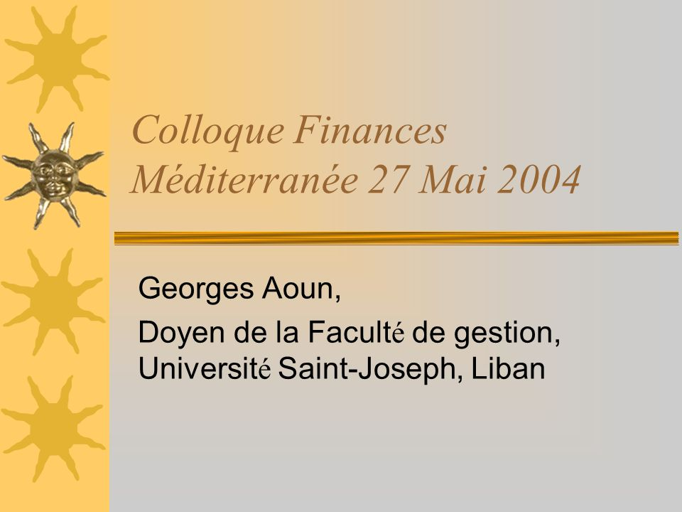 Colloque Finances Méditerranée 27 Mai 2004 Georges Aoun, Doyen de la Facult é de gestion, Universit é Saint-Joseph, Liban