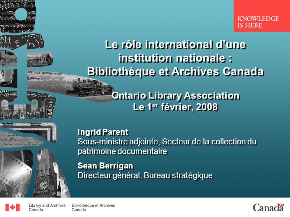 Le rôle international dune institution nationale : Bibliothèque et Archives Canada Ontario Library Association Le 1 er février, 2008 Ingrid Parent Sous-ministre adjointe, Secteur de la collection du patrimoine documentaire Sean Berrigan Directeur général, Bureau stratégique Ingrid Parent Sous-ministre adjointe, Secteur de la collection du patrimoine documentaire Sean Berrigan Directeur général, Bureau stratégique
