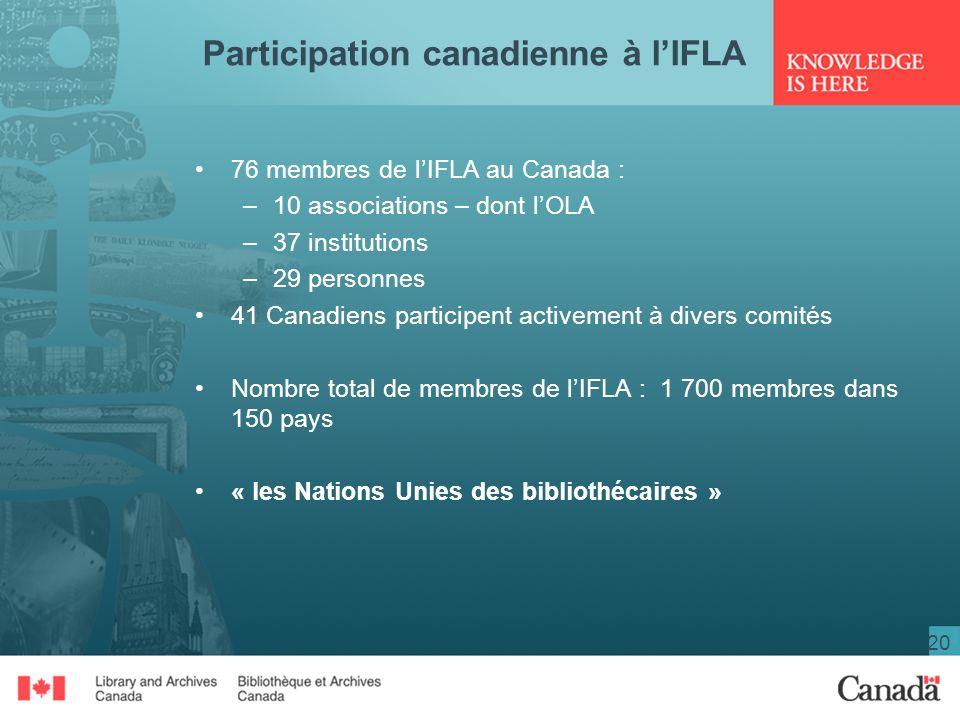 20 Participation canadienne à lIFLA 76 membres de lIFLA au Canada : –10 associations – dont lOLA –37 institutions –29 personnes 41 Canadiens participent activement à divers comités Nombre total de membres de lIFLA : 1 700 membres dans 150 pays « les Nations Unies des bibliothécaires »
