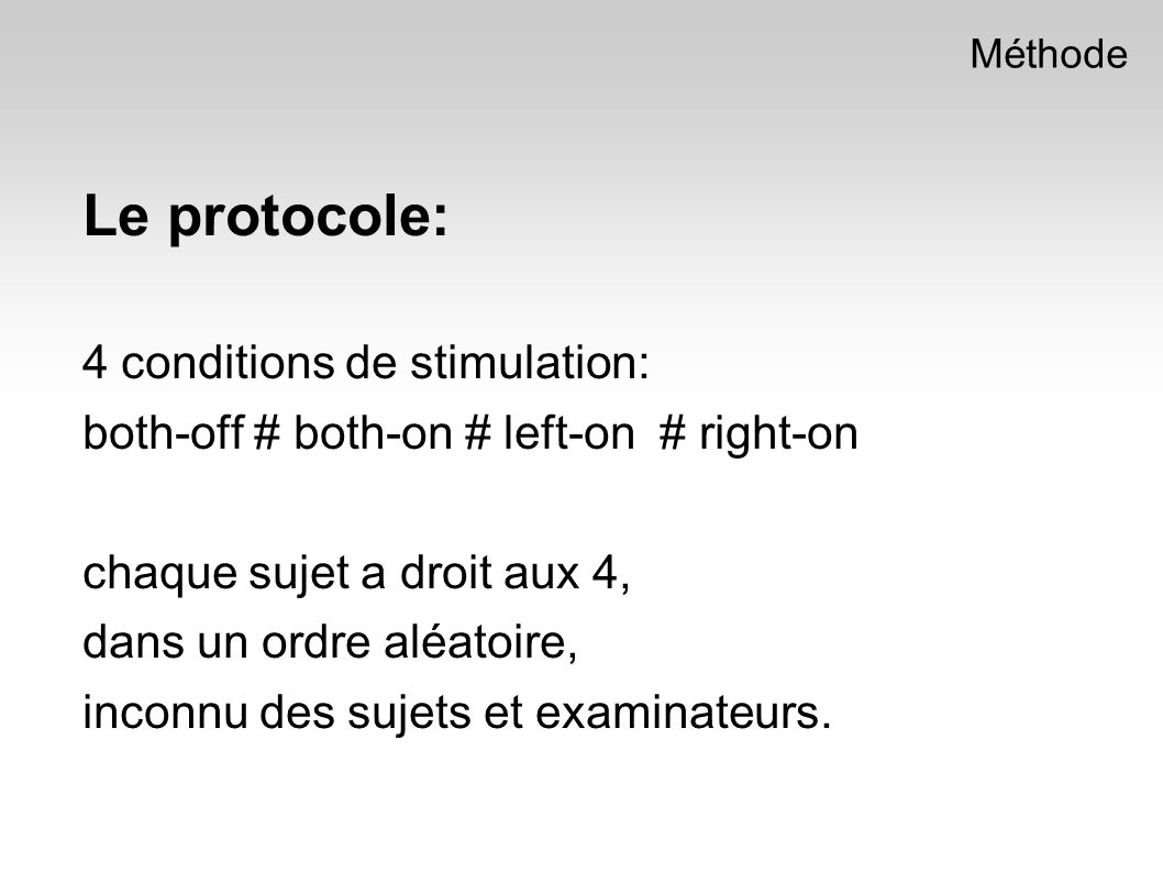 Le protocole: 4 conditions de stimulation: both-off # both-on # left-on # right-on chaque sujet a droit aux 4, dans un ordre aléatoire, inconnu des sujets et examinateurs.