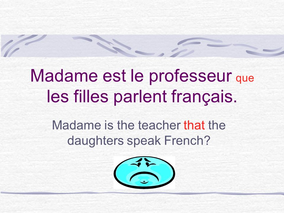 Be careful if you think you need que… Translate the sentence into English to be sure that you dont need to say whose Madame est le professeur _____ les filles parlent français.