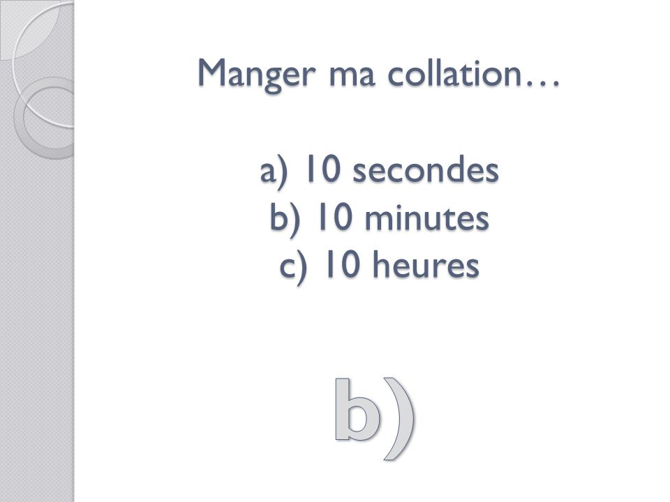 Manger ma collation… a) 10 secondes b) 10 minutes c) 10 heures