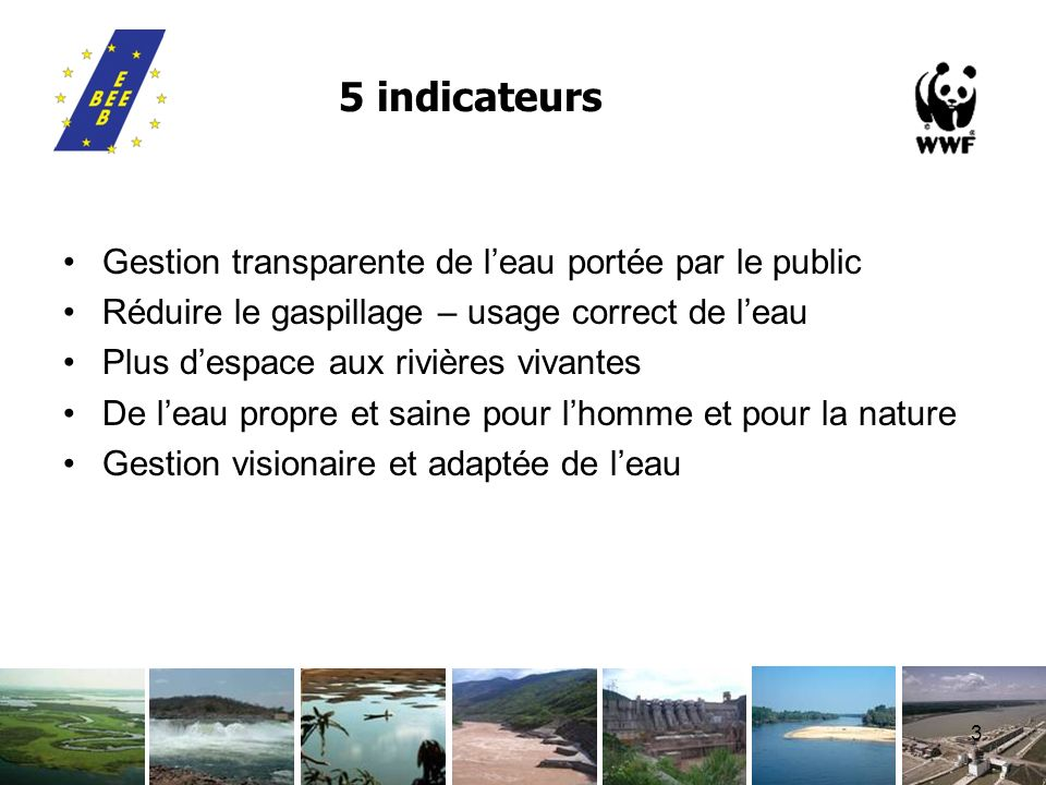 3 5 indicateurs Gestion transparente de leau portée par le public Réduire le gaspillage – usage correct de leau Plus despace aux rivières vivantes De leau propre et saine pour lhomme et pour la nature Gestion visionaire et adaptée de leau