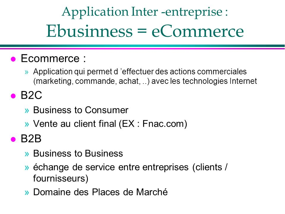 Application Inter -entreprise : Ebusinness = eCommerce l Ecommerce : »Application qui permet d effectuer des actions commerciales (marketing, commande, achat,..) avec les technologies Internet l B2C »Business to Consumer »Vente au client final (EX : Fnac.com) l B2B »Business to Business »échange de service entre entreprises (clients / fournisseurs) »Domaine des Places de Marché