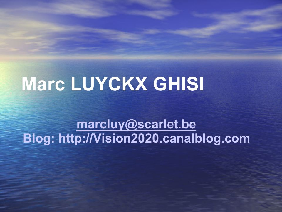 Marc LUYCKX GHISI marcluy@scarlet.be Blog: http://Vision2020.canalblog.com