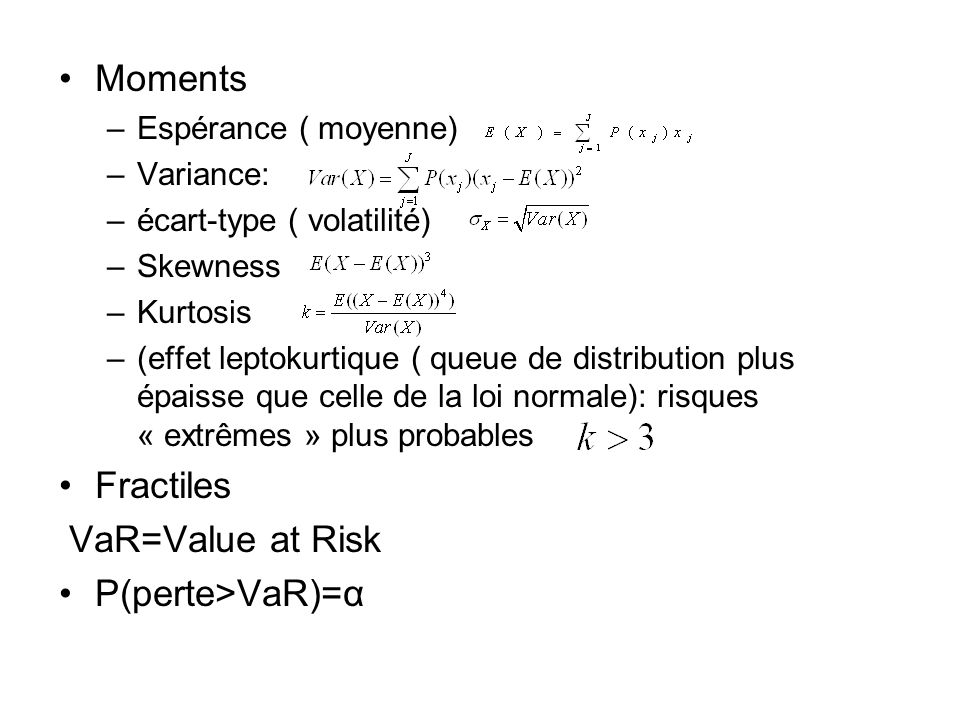 Moments –Espérance ( moyenne) –Variance: –écart-type ( volatilité) –Skewness –Kurtosis –(effet leptokurtique ( queue de distribution plus épaisse que celle de la loi normale): risques « extrêmes » plus probables Fractiles VaR=Value at Risk P(perte>VaR)=α