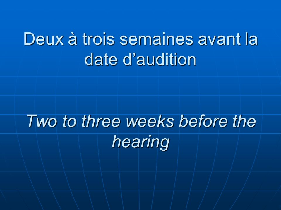 Deux à trois semaines avant la date daudition Two to three weeks before the hearing