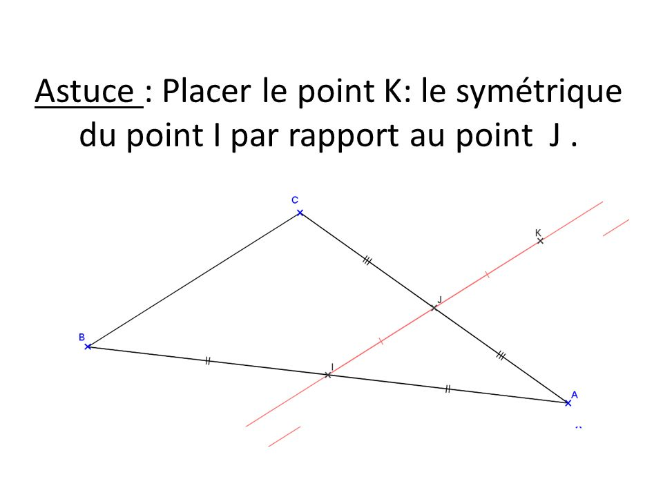 Astuce : Placer le point K: le symétrique du point I par rapport au point J.