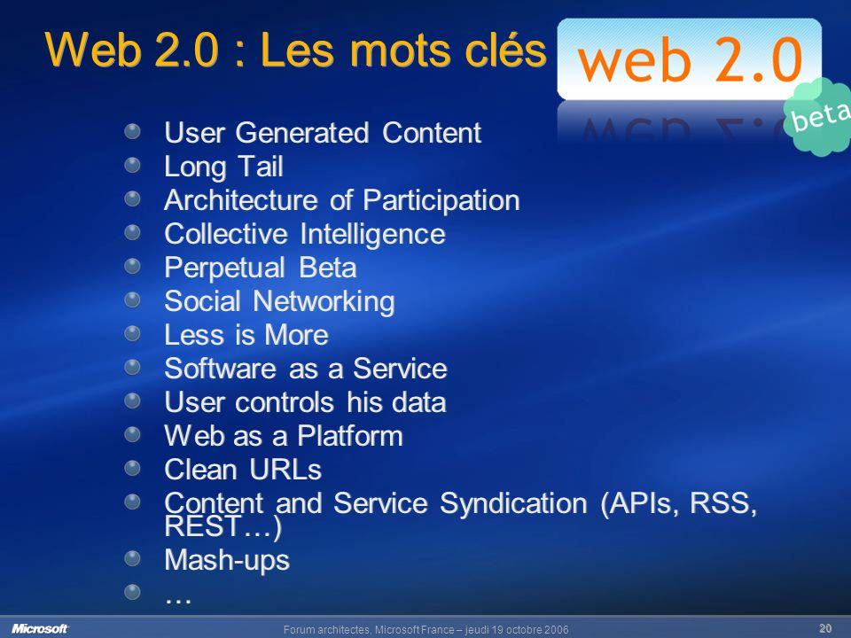 Forum architectes, Microsoft France – jeudi 19 octobre Web 2.0 : Les mots clés User Generated Content Long Tail Architecture of Participation Collective Intelligence Perpetual Beta Social Networking Less is More Software as a Service User controls his data Web as a Platform Clean URLs Content and Service Syndication (APIs, RSS, REST…) Mash-ups … User Generated Content Long Tail Architecture of Participation Collective Intelligence Perpetual Beta Social Networking Less is More Software as a Service User controls his data Web as a Platform Clean URLs Content and Service Syndication (APIs, RSS, REST…) Mash-ups …