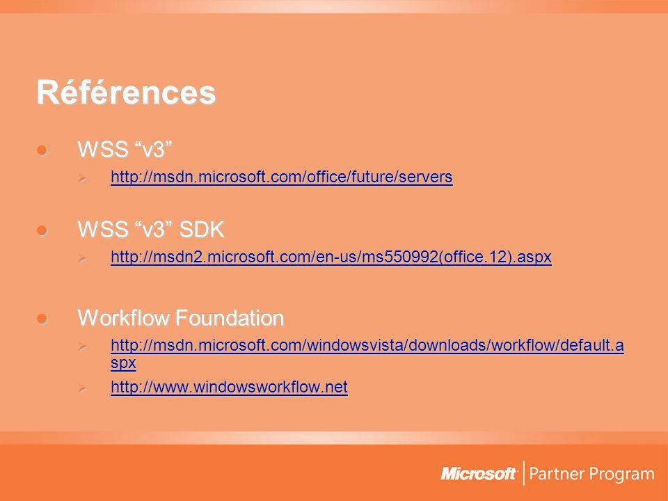 Références WSS v3 WSS v3 http://msdn.microsoft.com/office/future/servers http://msdn.microsoft.com/office/future/servers http://msdn.microsoft.com/office/future/servers WSS v3 SDK WSS v3 SDK http://msdn2.microsoft.com/en-us/ms550992(office.12).aspx http://msdn2.microsoft.com/en-us/ms550992(office.12).aspx http://msdn2.microsoft.com/en-us/ms550992(office.12).aspx Workflow Foundation Workflow Foundation http://msdn.microsoft.com/windowsvista/downloads/workflow/default.a spx http://msdn.microsoft.com/windowsvista/downloads/workflow/default.a spx http://msdn.microsoft.com/windowsvista/downloads/workflow/default.a spx http://msdn.microsoft.com/windowsvista/downloads/workflow/default.a spx http://www.windowsworkflow.net http://www.windowsworkflow.net http://www.windowsworkflow.net