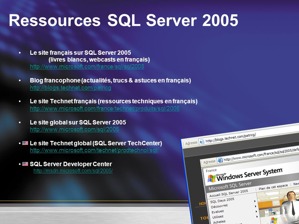 Ressources SQL Server 2005 Le site français sur SQL Server 2005 (livres blancs, webcasts en français)   Blog francophone (actualités, trucs & astuces en français)   Le site Technet français (ressources techniques en français)   Le site global sur SQL Server Le site Technet global (SQL Server TechCenter)   SQL Server Developer Center