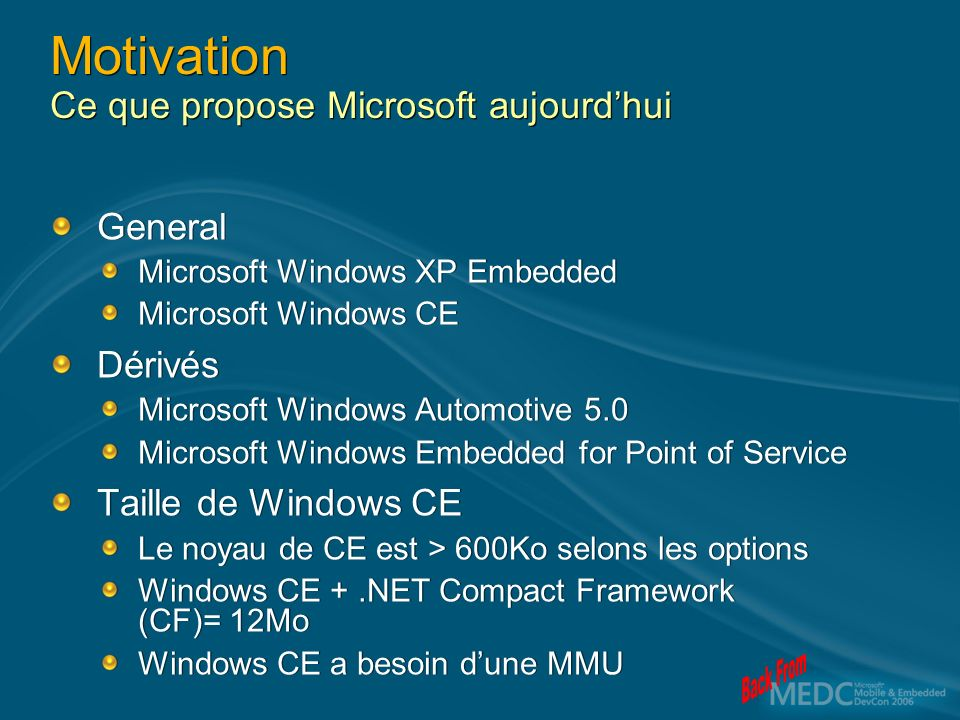 Motivation Ce que propose Microsoft aujourdhui General Microsoft Windows XP Embedded Microsoft Windows CE Dérivés Microsoft Windows Automotive 5.0 Microsoft Windows Embedded for Point of Service Taille de Windows CE Le noyau de CE est > 600Ko selons les options Windows CE +.NET Compact Framework (CF)= 12Mo Windows CE a besoin dune MMU General Microsoft Windows XP Embedded Microsoft Windows CE Dérivés Microsoft Windows Automotive 5.0 Microsoft Windows Embedded for Point of Service Taille de Windows CE Le noyau de CE est > 600Ko selons les options Windows CE +.NET Compact Framework (CF)= 12Mo Windows CE a besoin dune MMU