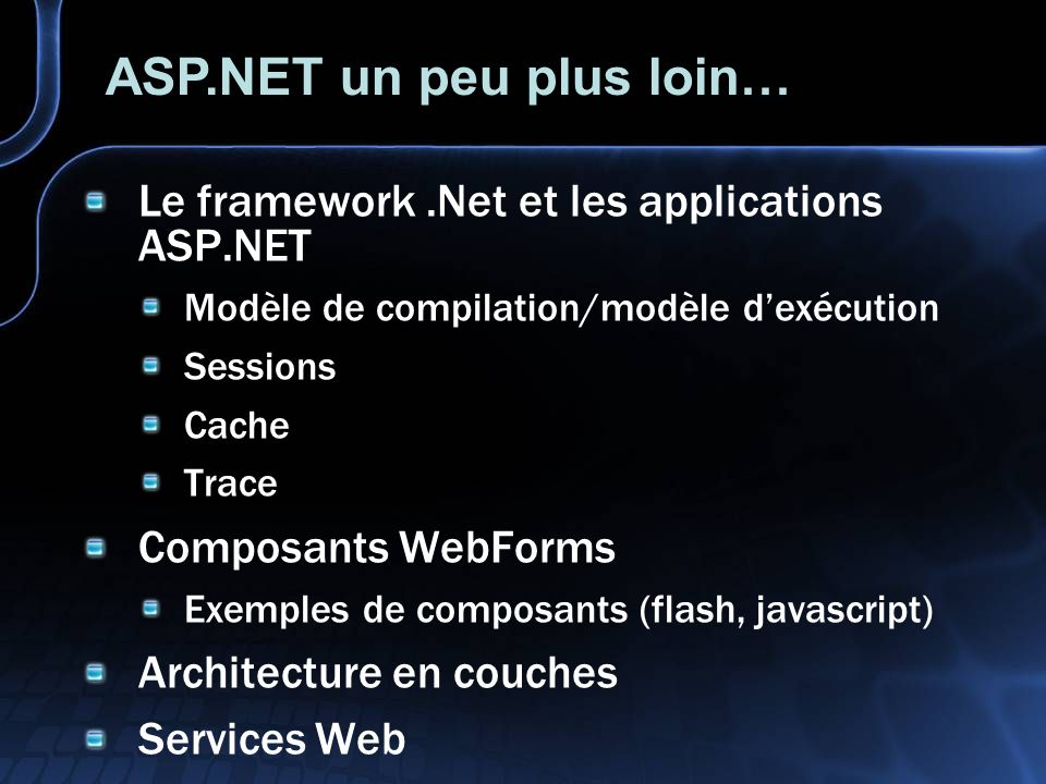 Le framework.Net et les applications ASP.NET Modèle de compilation/modèle dexécution Sessions Cache Trace Composants WebForms Exemples de composants (flash, javascript) Architecture en couches Services Web ASP.NET un peu plus loin…