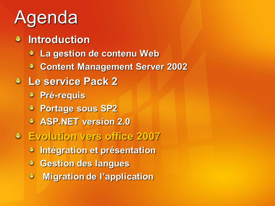 Agenda Introduction La gestion de contenu Web Content Management Server 2002 Le service Pack 2 Pré-requis Portage sous SP2 ASP.NET version 2.0 Evolution vers office 2007 Intégration et présentation Gestion des langues Migration de lapplication Migration de lapplication