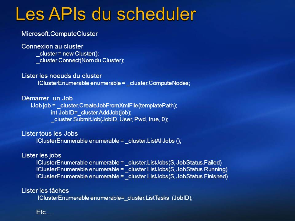 Microsoft.ComputeCluster Connexion au cluster _cluster = new Cluster(); _cluster.Connect(Nom du Cluster); Lister les noeuds du cluster IClusterEnumerable enumerable = _cluster.ComputeNodes; Démarrer un Job IJob job = _cluster.CreateJobFromXmlFile(templatePath); int JobID=_cluster.AddJob(job); _cluster.SubmitJob(JobID, User, Pwd, true, 0); Lister tous les Jobs IClusterEnumerable enumerable = _cluster.ListAllJobs (); Lister les jobs IClusterEnumerable enumerable = _cluster.ListJobs(S, JobStatus.Failed) IClusterEnumerable enumerable = _cluster.ListJobs(S, JobStatus.Running) IClusterEnumerable enumerable = _cluster.ListJobs(S, JobStatus.Finished) Lister les tâches IClusterEnumerable enumerable=_cluster.ListTasks (JobID); Etc….