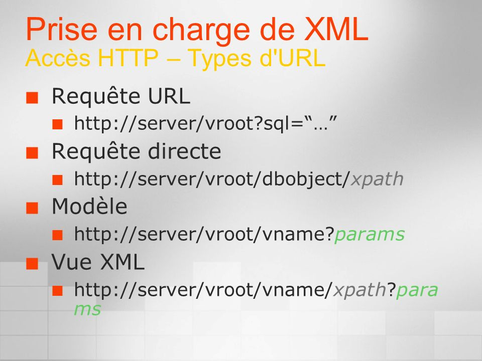 Prise en charge de XML Accès HTTP – Types d URL Requête URL http://server/vroot sql=… Requête directe http://server/vroot/dbobject/xpath Modèle http://server/vroot/vname params Vue XML http://server/vroot/vname/xpath para ms