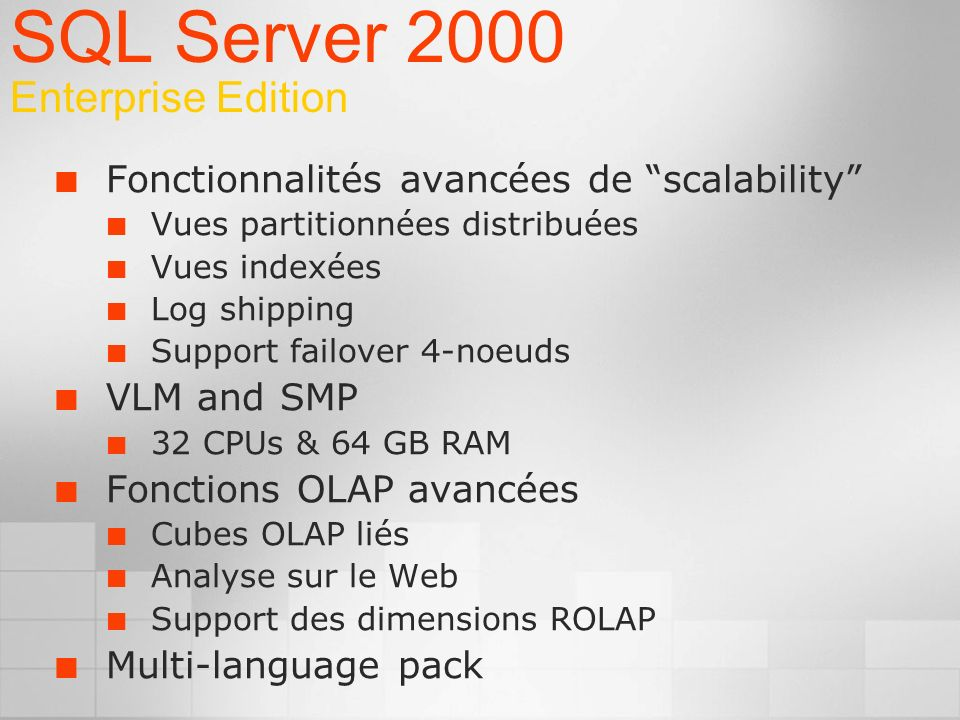 Fonctionnalités avancées de scalability Vues partitionnées distribuées Vues indexées Log shipping Support failover 4-noeuds VLM and SMP 32 CPUs & 64 GB RAM Fonctions OLAP avancées Cubes OLAP liés Analyse sur le Web Support des dimensions ROLAP Multi-language pack SQL Server 2000 Enterprise Edition