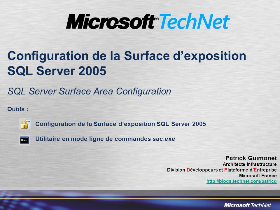 Configuration de la Surface dexposition SQL Server 2005 SQL Server Surface Area Configuration Outils : Configuration de la Surface dexposition SQL Server 2005 Utilitaire en mode ligne de commandes sac.exe Patrick Guimonet Architecte Infrastructure Division Développeurs et Plateforme dEntreprise Microsoft France