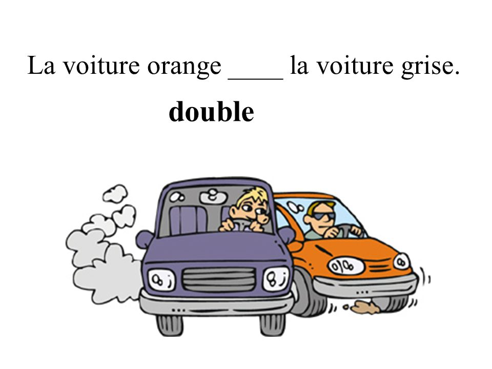La voiture orange ____ la voiture grise. double