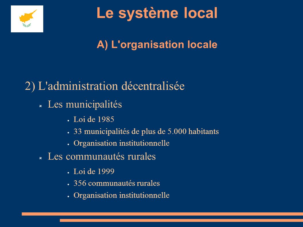 Le système local A) L organisation locale 2) L administration décentralisée Les municipalités Loi de 1985 33 municipalités de plus de 5.000 habitants Organisation institutionnelle Les communautés rurales Loi de 1999 356 communautés rurales Organisation institutionnelle