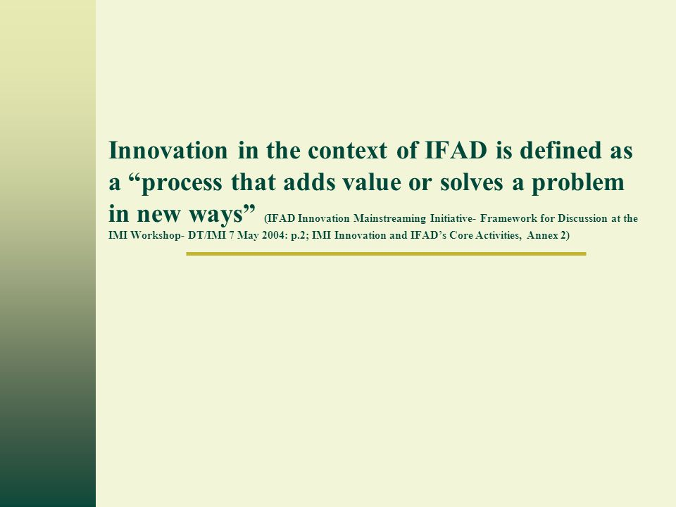 Innovation in the context of IFAD is defined as a process that adds value or solves a problem in new ways (IFAD Innovation Mainstreaming Initiative- Framework for Discussion at the IMI Workshop- DT/IMI 7 May 2004: p.2; IMI Innovation and IFADs Core Activities, Annex 2)