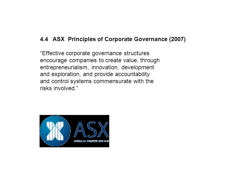4.4 ASX Principles of Corporate Governance (2007) Effective corporate governance structures encourage companies to create value, through entrepreneurialism, innovation, development and exploration, and provide accountability and control systems commensurate with the risks involved.