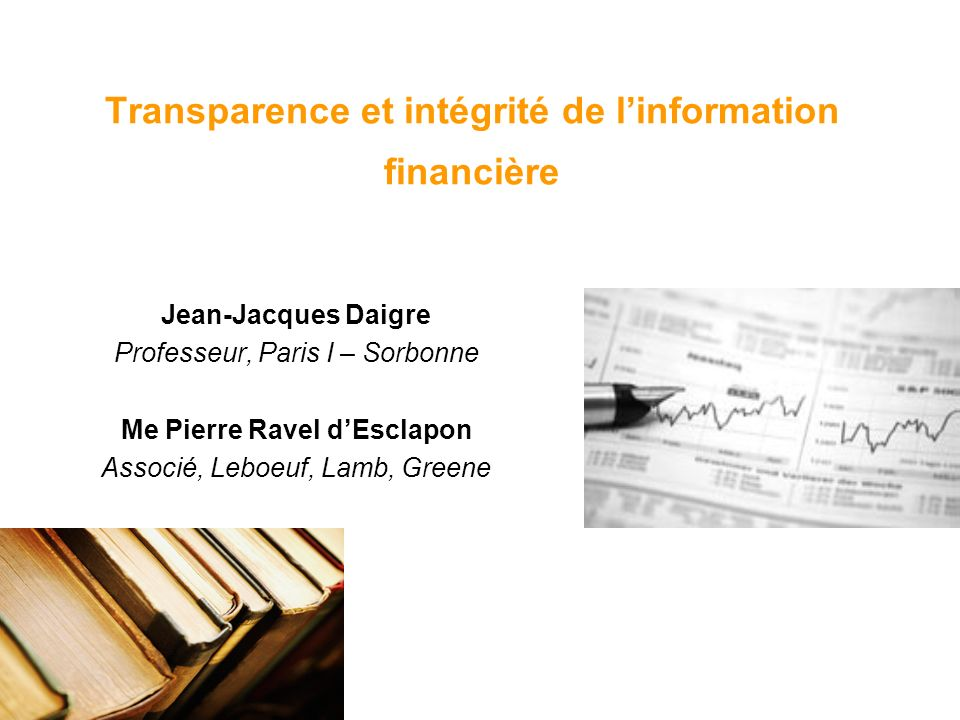 Transparence et intégrité de linformation financière Jean-Jacques Daigre Professeur, Paris I – Sorbonne Me Pierre Ravel dEsclapon Associé, Leboeuf, Lamb, Greene