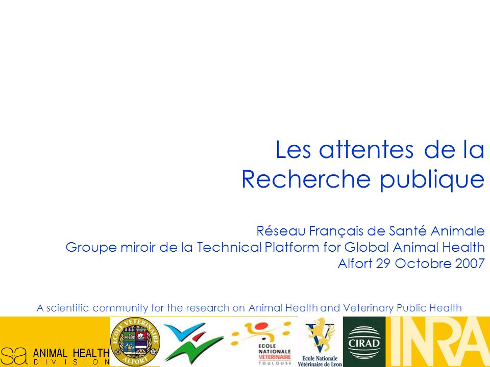 Réseau Français en Santé Animale, 29/10/07, 1 Les attentes de la Recherche publique Réseau Français de Santé Animale Groupe miroir de la Technical Platform for Global Animal Health Alfort 29 Octobre 2007 A scientific community for the research on Animal Health and Veterinary Public Health