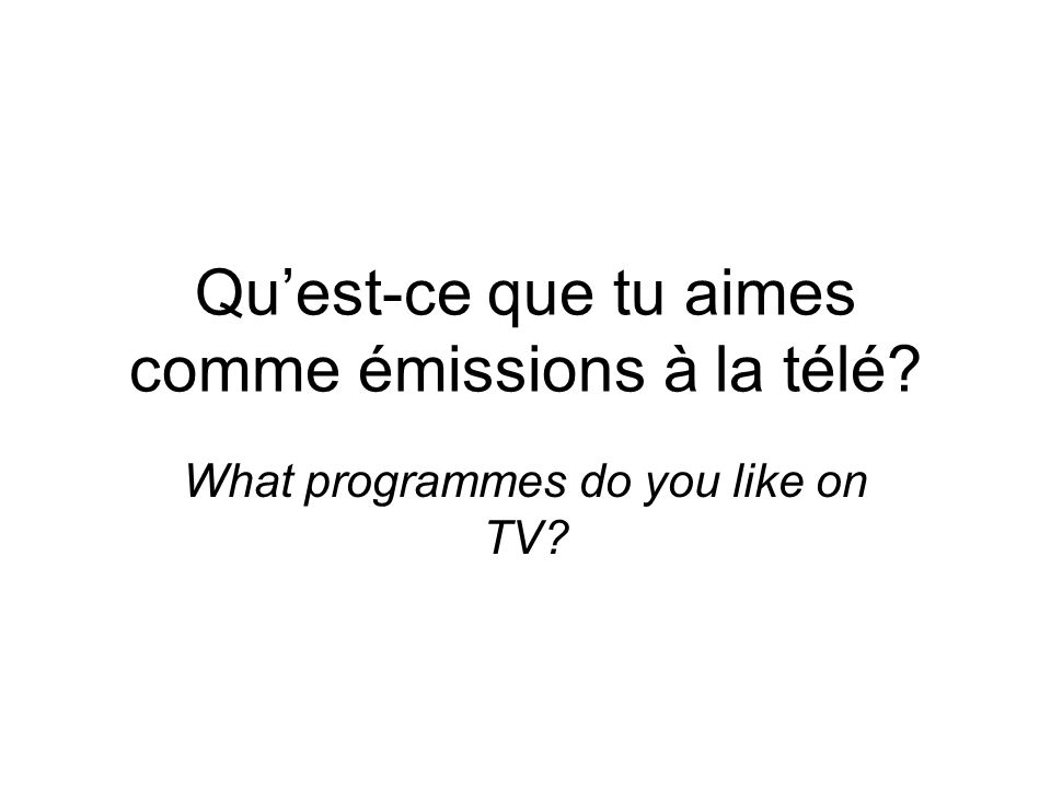 Quest-ce que tu aimes comme émissions à la télé What programmes do you like on TV