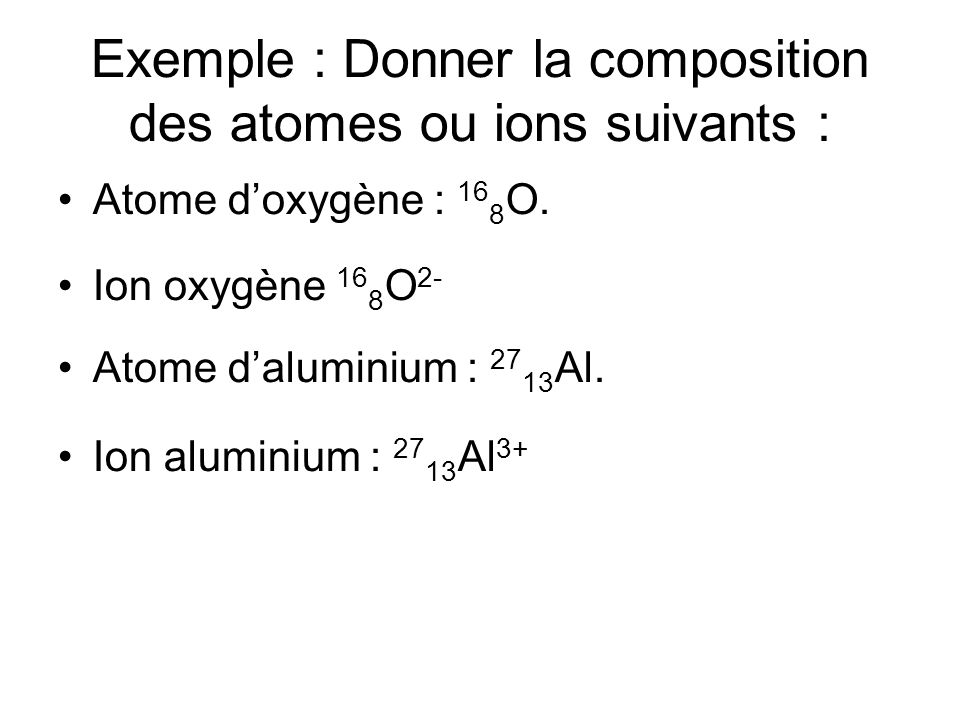 Exemple : Donner la composition des atomes ou ions suivants : Atome doxygène : 16 8 O.