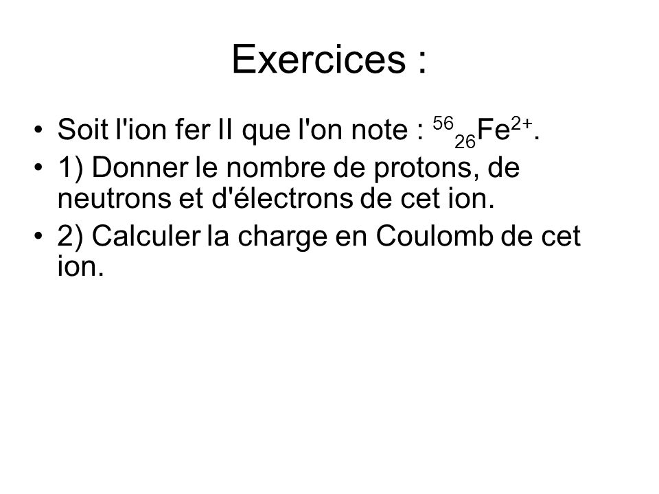 Exercices : Soit l ion fer II que l on note : Fe 2+.