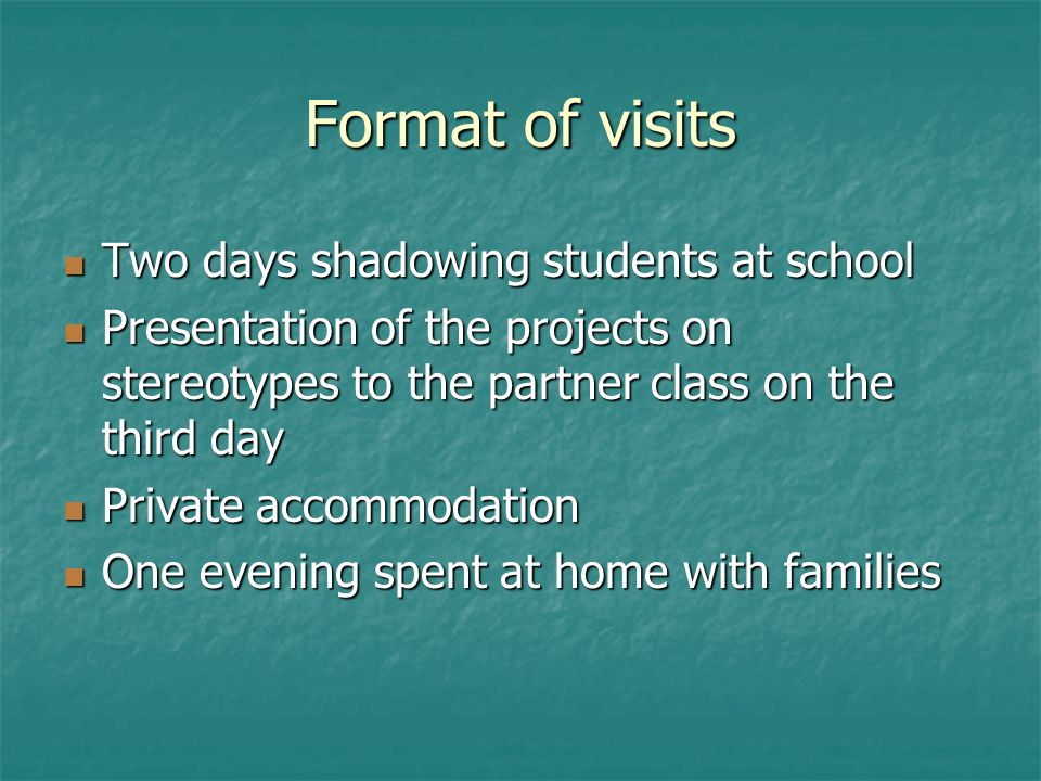 Format of visits Two days shadowing students at school Two days shadowing students at school Presentation of the projects on stereotypes to the partner class on the third day Presentation of the projects on stereotypes to the partner class on the third day Private accommodation Private accommodation One evening spent at home with families One evening spent at home with families