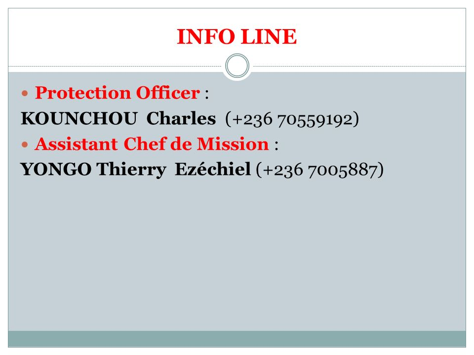 INFO LINE Protection Officer : KOUNCHOU Charles (+236 70559192) Assistant Chef de Mission : YONGO Thierry Ezéchiel (+236 7005887)