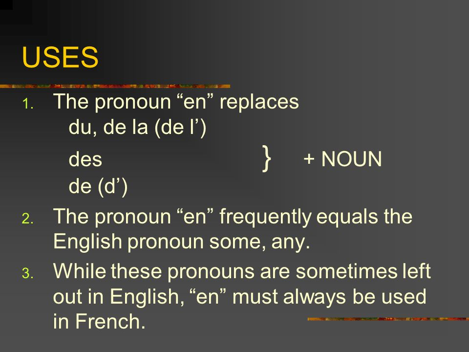 USES 1. The pronoun en replaces du, de la (de l) des } + NOUN de (d) 2.