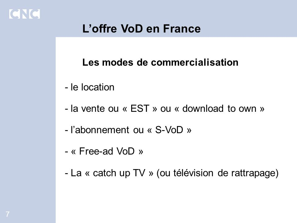 7 Loffre VoD en France Les modes de commercialisation - le location - la vente ou « EST » ou « download to own » - labonnement ou « S-VoD » - « Free-ad VoD » - La « catch up TV » (ou télévision de rattrapage)