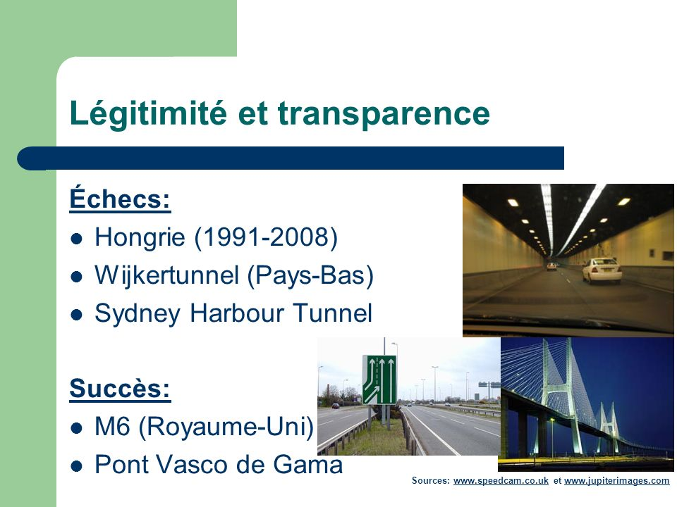 Légitimité et transparence Échecs: Hongrie (1991-2008) Wijkertunnel (Pays-Bas) Sydney Harbour Tunnel Succès: M6 (Royaume-Uni) Pont Vasco de Gama Sources: www.speedcam.co.uk et www.jupiterimages.comwww.speedcam.co.ukwww.jupiterimages.com