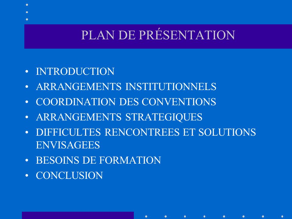 PLAN DE PRÉSENTATION INTRODUCTION ARRANGEMENTS INSTITUTIONNELS COORDINATION DES CONVENTIONS ARRANGEMENTS STRATEGIQUES DIFFICULTES RENCONTREES ET SOLUTIONS ENVISAGEES BESOINS DE FORMATION CONCLUSION